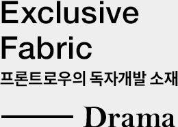 Exclusive Fabric 프론트로우의 독자개발 소재 - Drama
